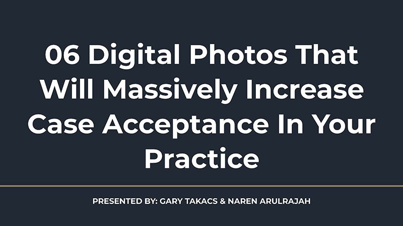 6 Digital Photos That Will Massively Increase Case Acceptance In Your Practice